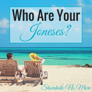 "Have you ever heard of, or tried to, ""keeping up with the Joneses""? It means trying to live beyond your means in order to keep up with your neighbors, relatives, etc. Who are your Joneses?"