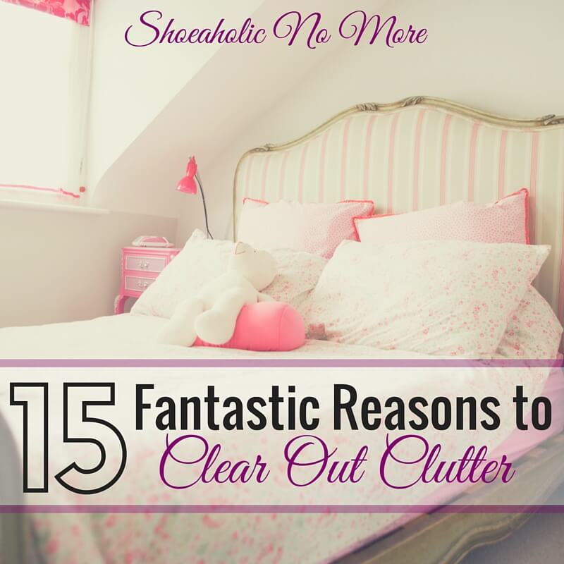Need a push to clear out clutter? Here are 15 fantastic reasons you should absolutely clear out that clutter!
