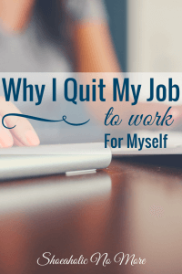 Yes, I'm doing it! I quit my job to work for myself. Read on to see why! via @shoeaholicnomore