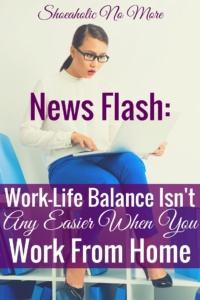 Running your own business and working from home is not the solution to all my work-life balance problems the way that I thought it would be.