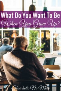 Do you know what you want to be when you grow up? I think most adults are still trying to figure that out too.